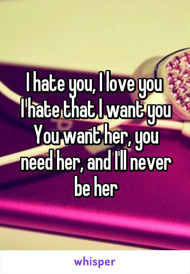I hate you, I love you  I hate that I want you You want her, you need her, and I'll never be her