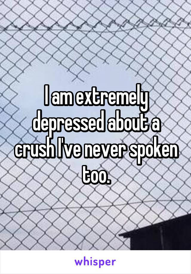 I am extremely depressed about a crush I've never spoken too.