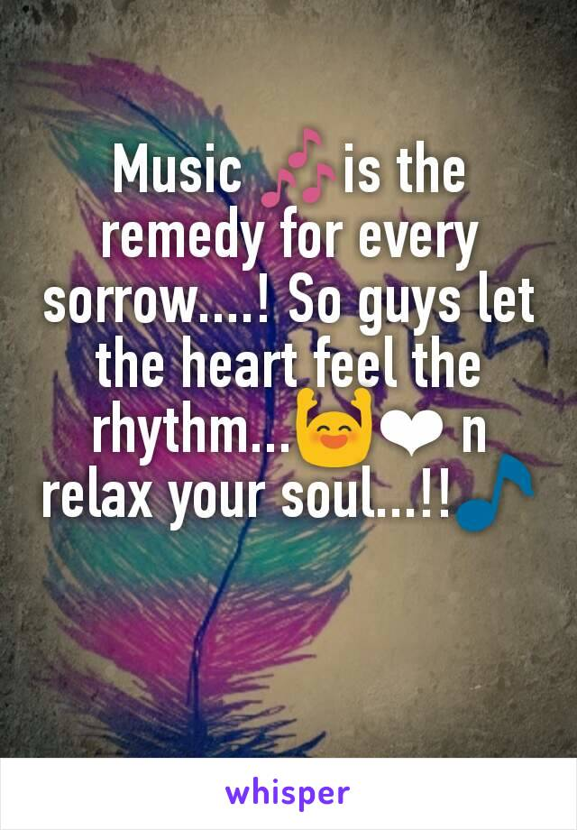 Music 🎶is the remedy for every sorrow....! So guys let the heart feel the rhythm...🙌❤ n relax your soul...!!🎵