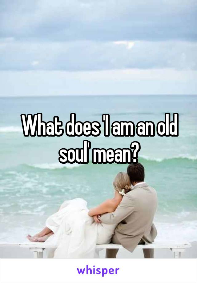 What does 'I am an old soul' mean?