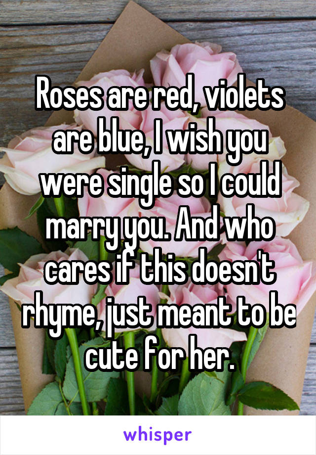 Roses are red, violets are blue, I wish you were single so I could marry you. And who cares if this doesn't rhyme, just meant to be cute for her.