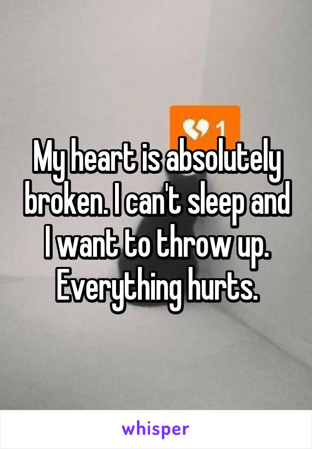My heart is absolutely broken. I can't sleep and I want to throw up. Everything hurts.