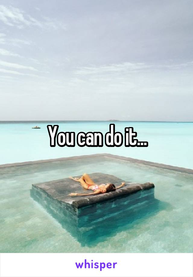 You can do it...