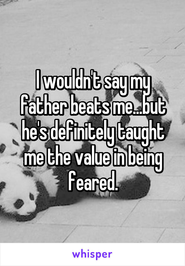I wouldn't say my father beats me...but he's definitely taught me the value in being feared.