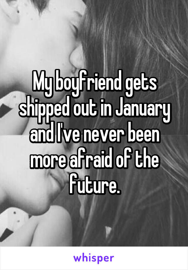 My boyfriend gets shipped out in January and I've never been more afraid of the future.