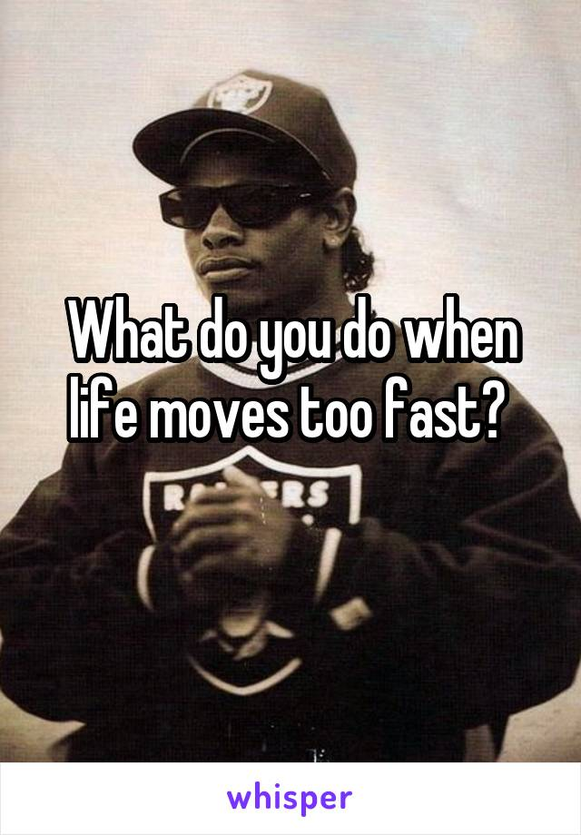 What do you do when life moves too fast?