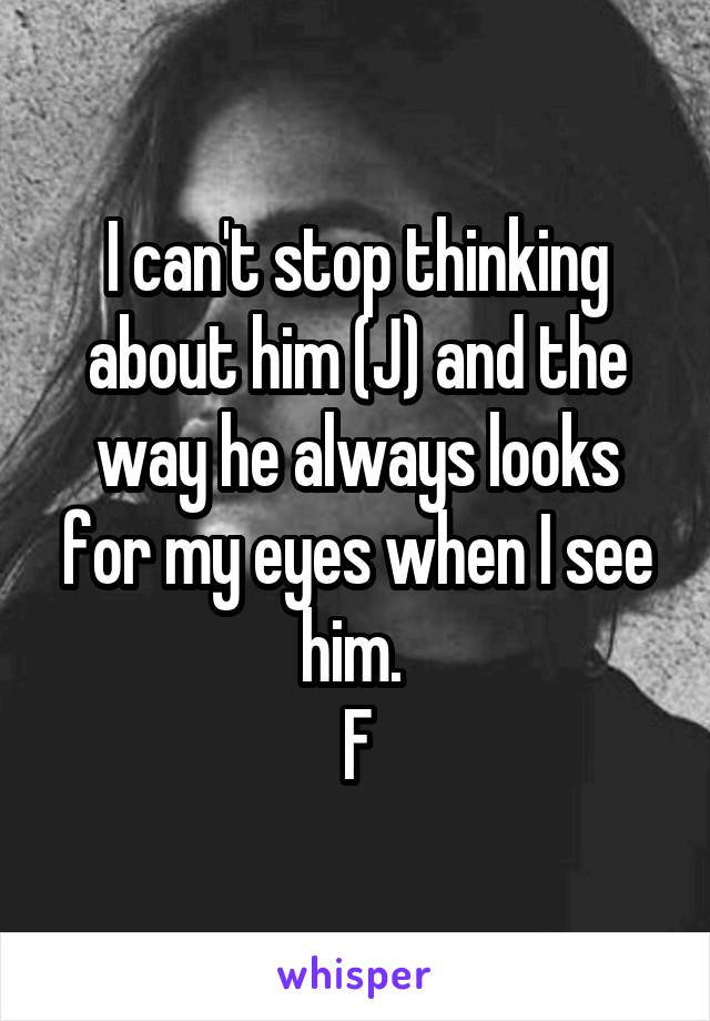 I can't stop thinking about him (J) and the way he always looks for my eyes when I see him.  F