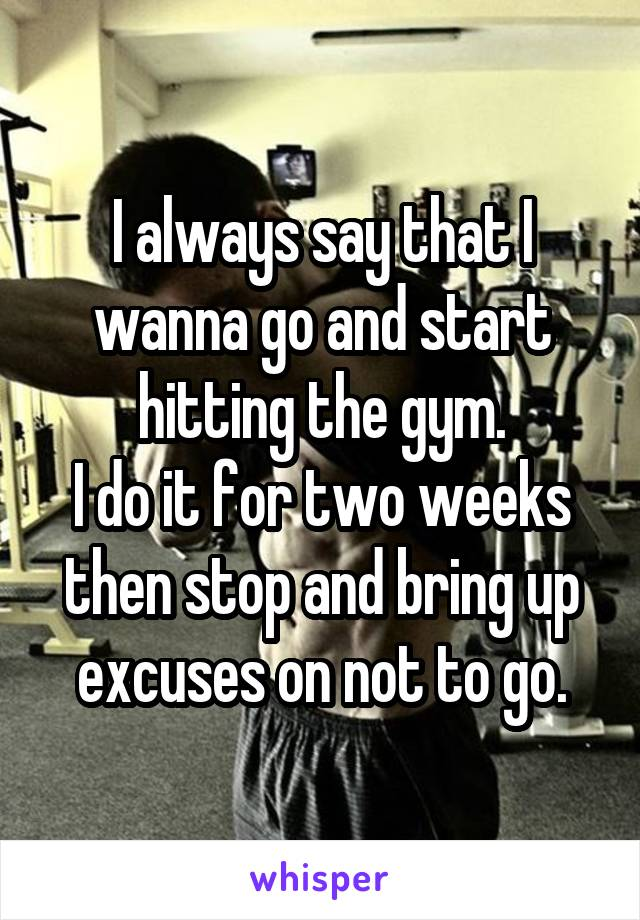 I always say that I wanna go and start hitting the gym. I do it for two weeks then stop and bring up excuses on not to go.