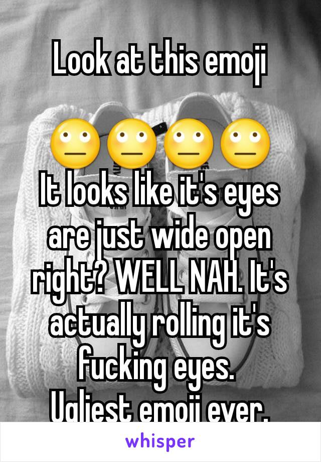 Look at this emoji  🙄🙄🙄🙄 It looks like it's eyes are just wide open right? WELL NAH. It's actually rolling it's fucking eyes.  Ugliest emoji ever.
