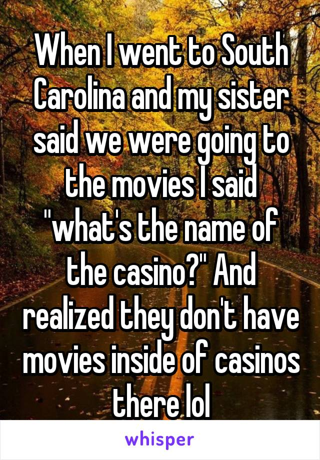 "When I went to South Carolina and my sister said we were going to the movies I said ""what's the name of the casino?"" And realized they don't have movies inside of casinos there lol"