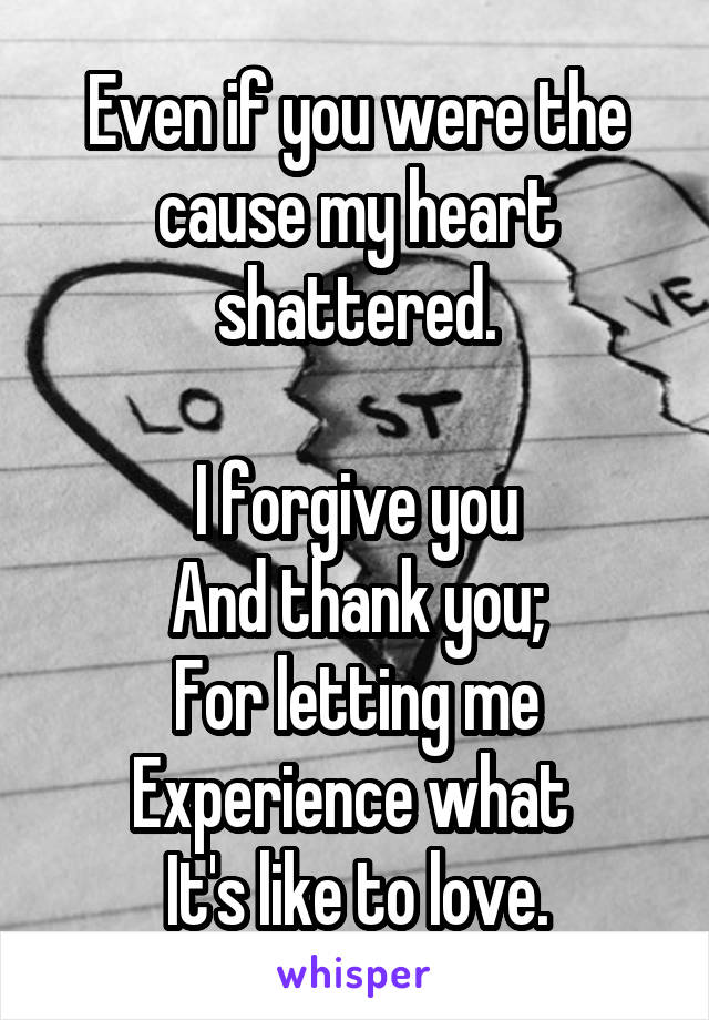 Even if you were the cause my heart shattered.  I forgive you And thank you; For letting me Experience what  It's like to love.