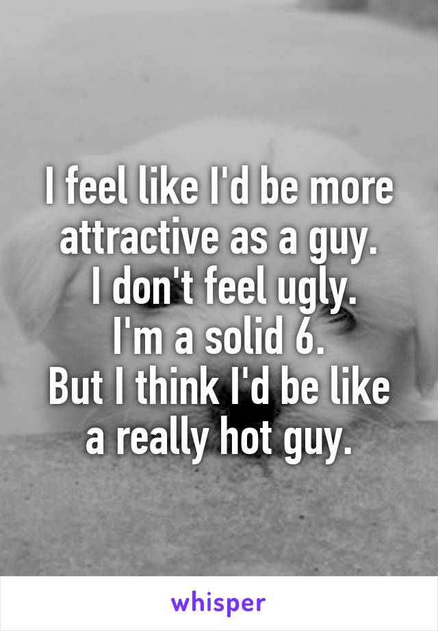 I feel like I'd be more attractive as a guy.  I don't feel ugly. I'm a solid 6. But I think I'd be like a really hot guy.