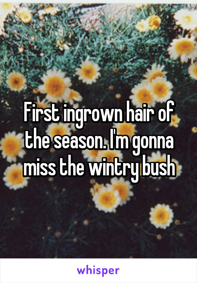 First ingrown hair of the season. I'm gonna miss the wintry bush
