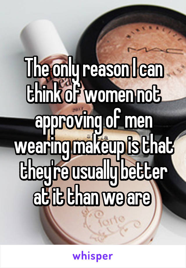 The only reason I can think of women not approving of men wearing makeup is that they're usually better at it than we are