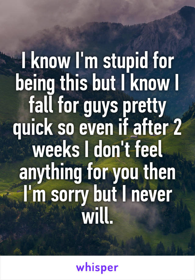 I know I'm stupid for being this but I know I fall for guys pretty quick so even if after 2 weeks I don't feel anything for you then I'm sorry but I never will.