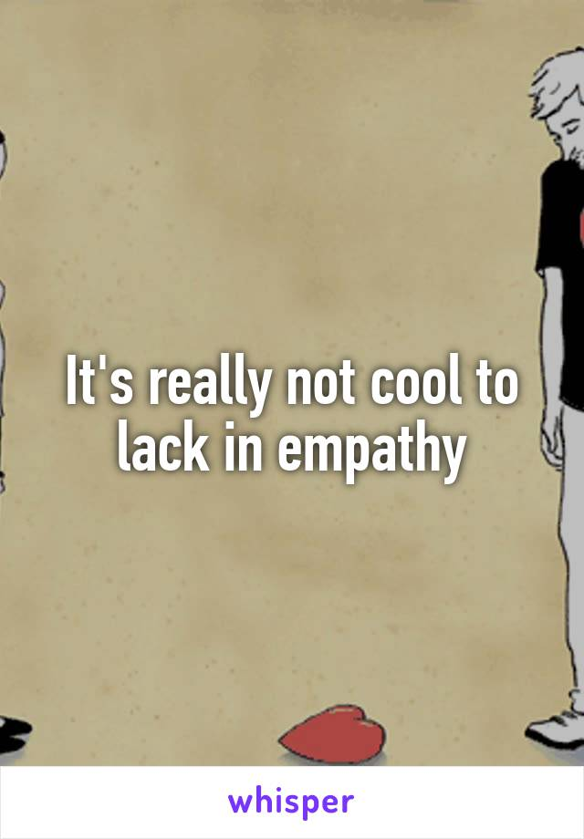 It's really not cool to lack in empathy