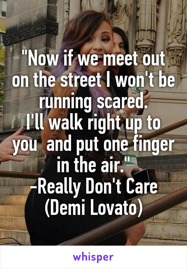 """""""Now if we meet out on the street I won't be running scared. I'll walk right up to you  and put one finger in the air."""" -Really Don't Care (Demi Lovato)"""