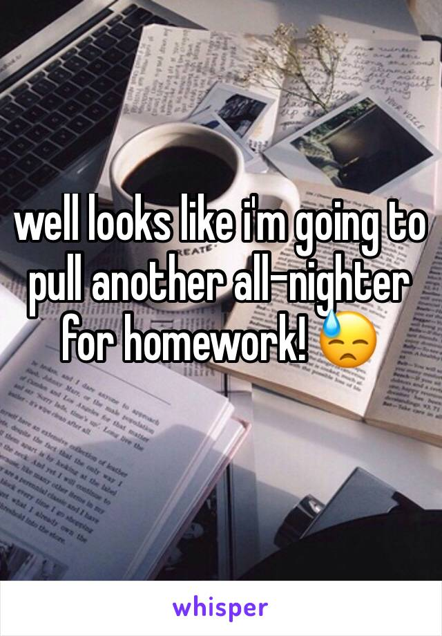well looks like i'm going to pull another all-nighter for homework! 😓
