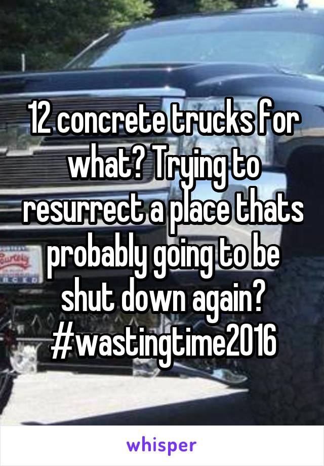 12 concrete trucks for what? Trying to resurrect a place thats probably going to be shut down again? #wastingtime2016