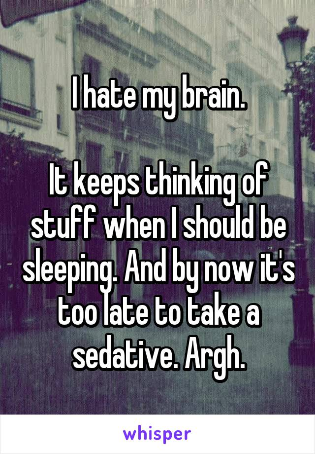 I hate my brain.  It keeps thinking of stuff when I should be sleeping. And by now it's too late to take a sedative. Argh.