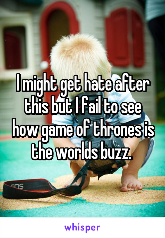 I might get hate after this but I fail to see how game of thrones is the worlds buzz.