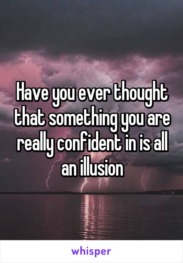 Have you ever thought that something you are really confident in is all an illusion