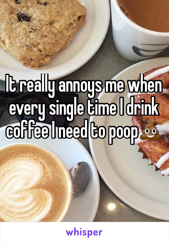 It really annoys me when every single time I drink coffee I need to poop💩