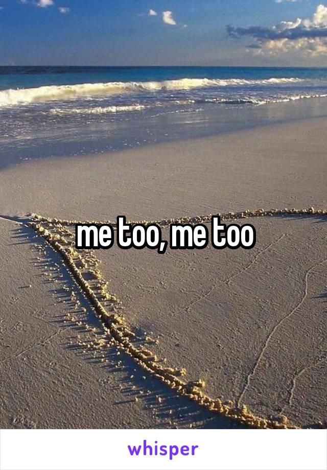 me too, me too