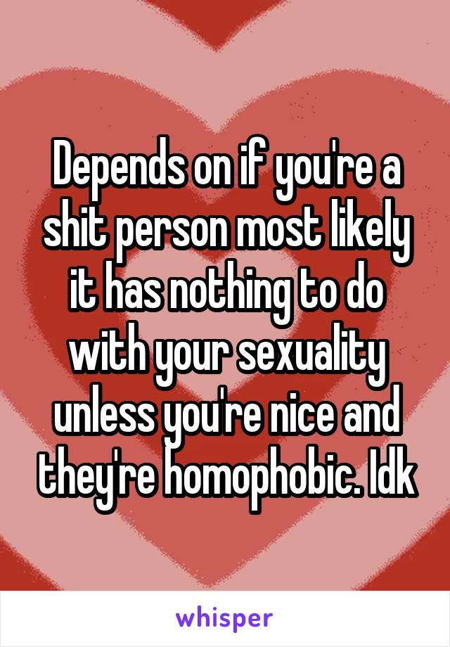 Depends on if you're a shit person most likely it has nothing to do with your sexuality unless you're nice and they're homophobic. Idk