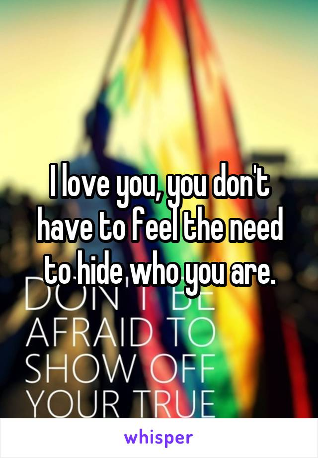 I love you, you don't have to feel the need to hide who you are.