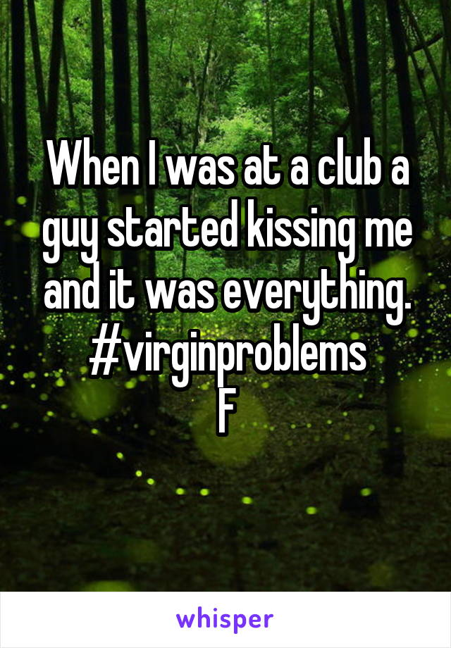 When I was at a club a guy started kissing me and it was everything. #virginproblems F