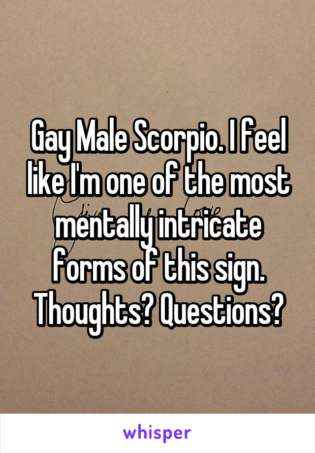 Gay Male Scorpio. I feel like I'm one of the most mentally intricate forms of this sign. Thoughts? Questions?