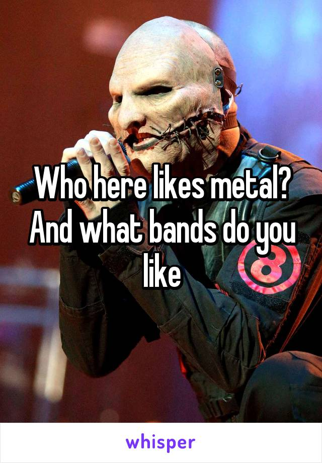 Who here likes metal? And what bands do you like