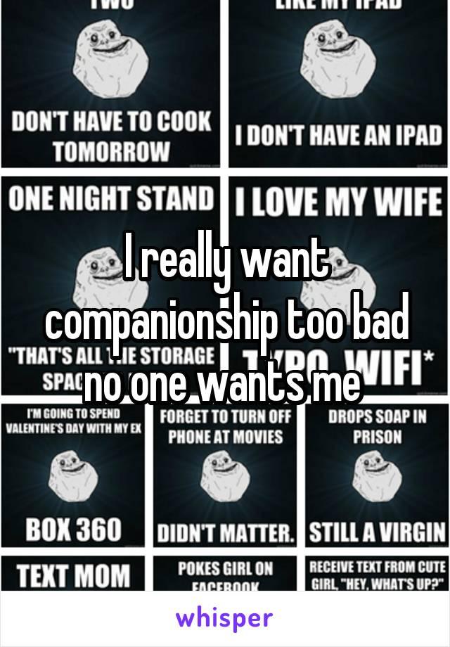 I really want companionship too bad no one wants me