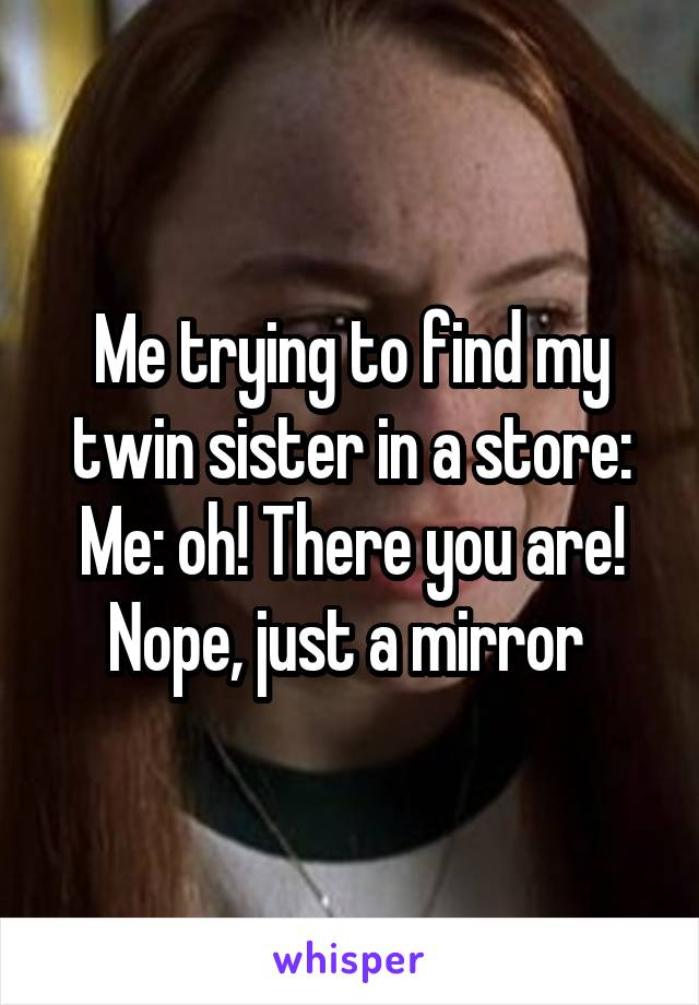 Me trying to find my twin sister in a store: Me: oh! There you are! Nope, just a mirror