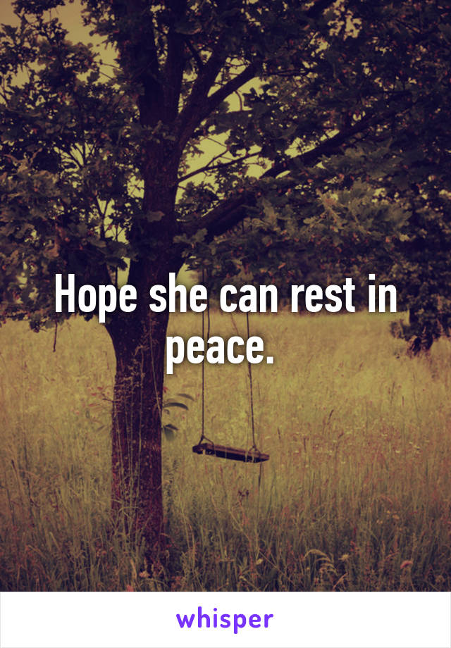 Hope she can rest in peace.