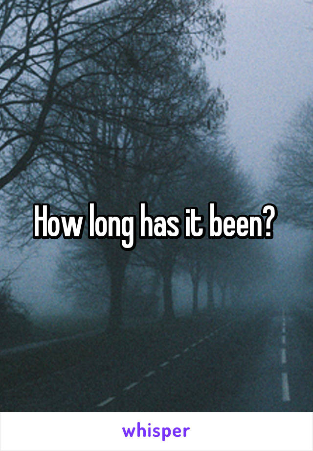 How long has it been?