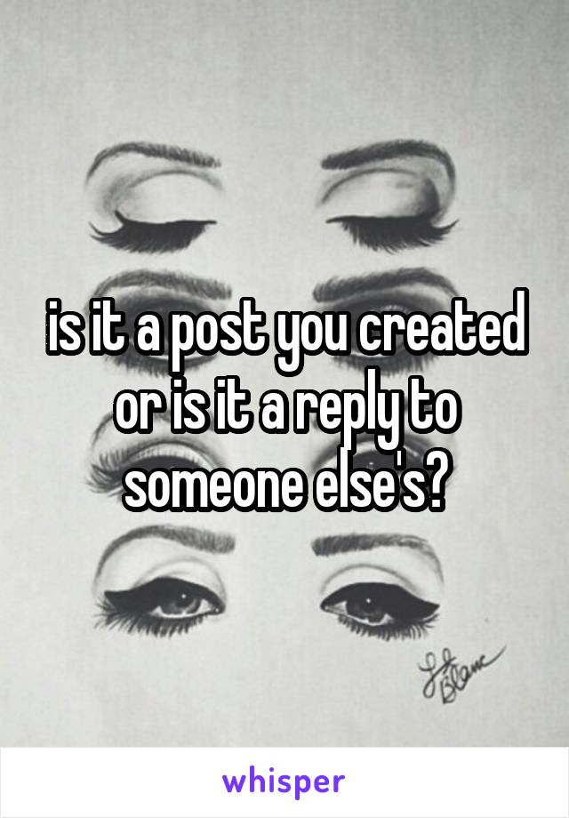 is it a post you created or is it a reply to someone else's?