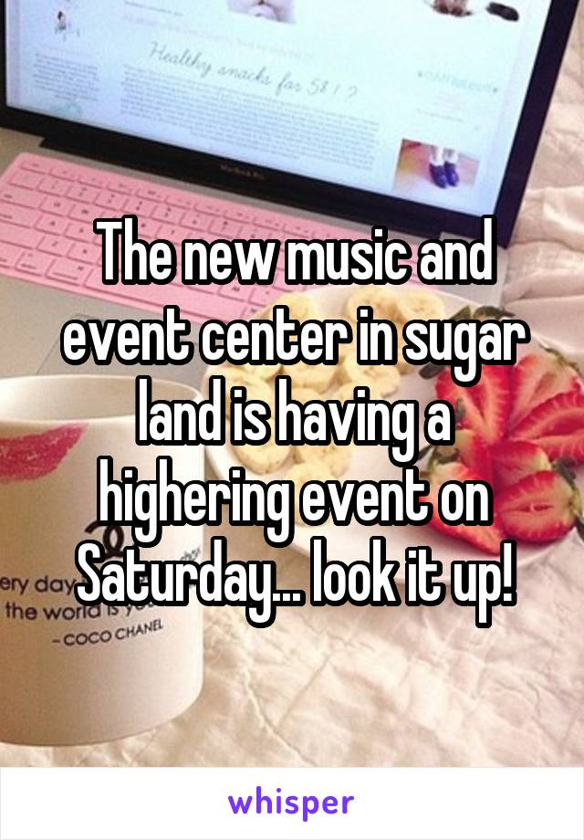The new music and event center in sugar land is having a highering event on Saturday... look it up!