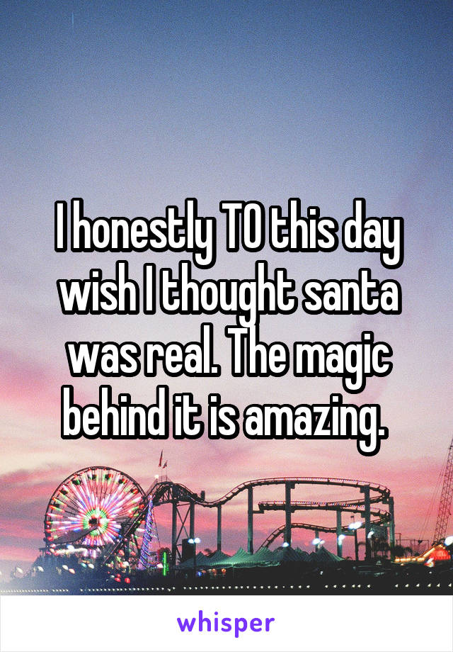 I honestly TO this day wish I thought santa was real. The magic behind it is amazing.