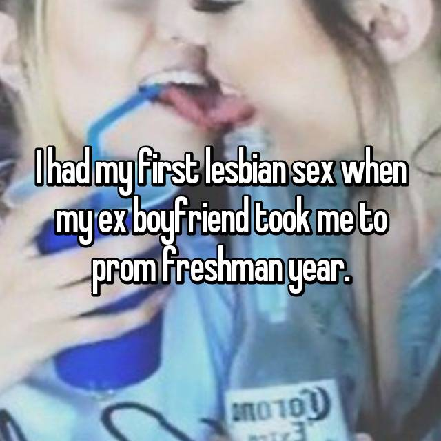 I had my first lesbian sex when my ex boyfriend took me to prom freshman year.