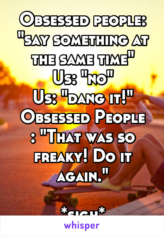 """Obsessed people: """"say something at the same time"""" Us: """"no"""" Us: """"dang it!"""" Obsessed People : """"That was so freaky! Do it again.""""  *sigh*"""