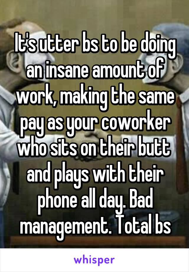 It's utter bs to be doing an insane amount of work, making the same pay as your coworker who sits on their butt  and plays with their phone all day. Bad management. Total bs