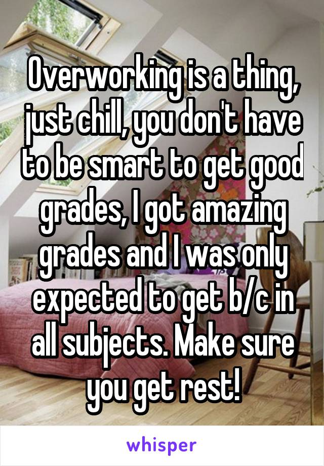 Overworking is a thing, just chill, you don't have to be smart to get good grades, I got amazing grades and I was only expected to get b/c in all subjects. Make sure you get rest!