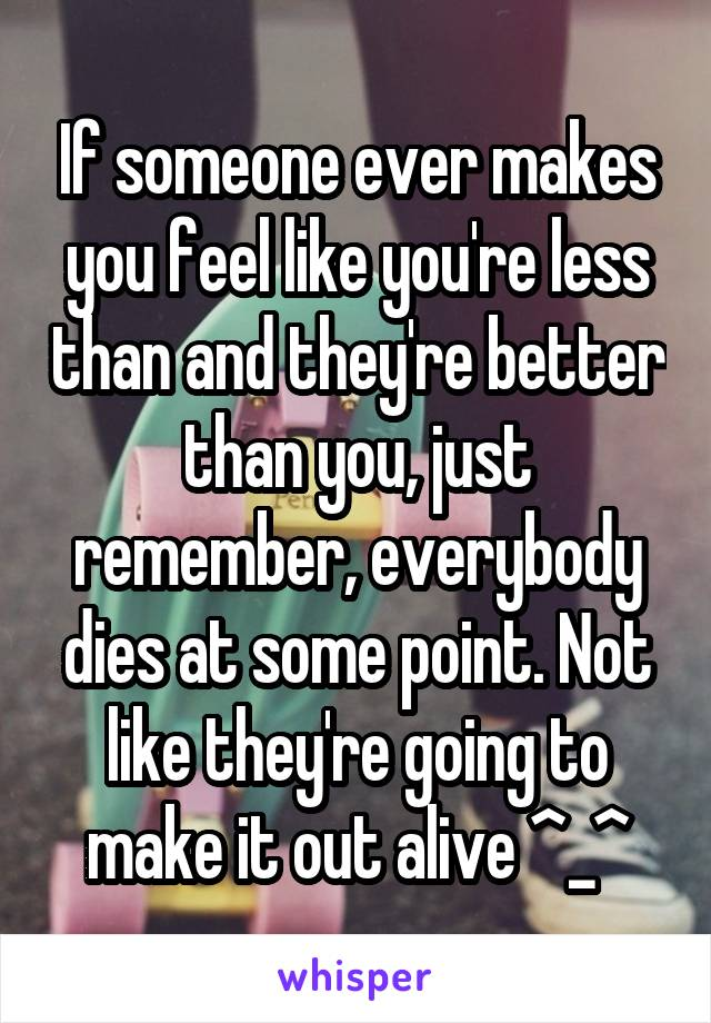 If someone ever makes you feel like you're less than and they're better than you, just remember, everybody dies at some point. Not like they're going to make it out alive ^_^