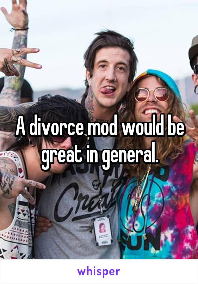 wish there was a mod where you can get a divorce and marry