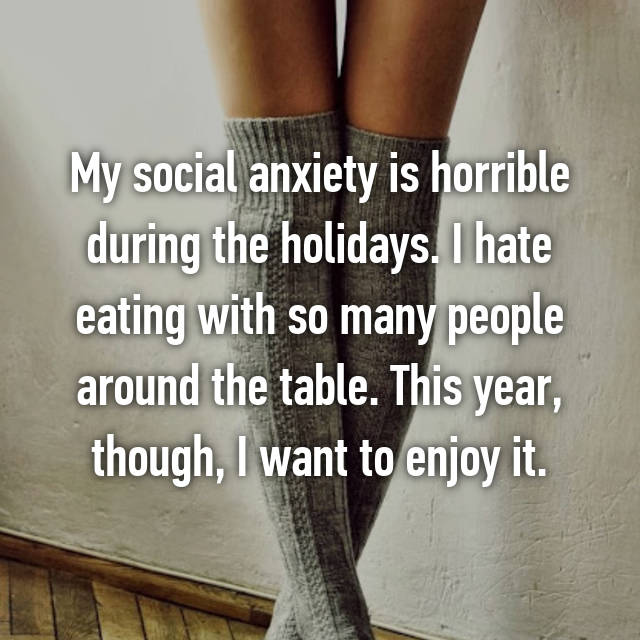 My social anxiety is horrible during the holidays. I hate eating with so many people around the table. This year, though, I want to enjoy it.