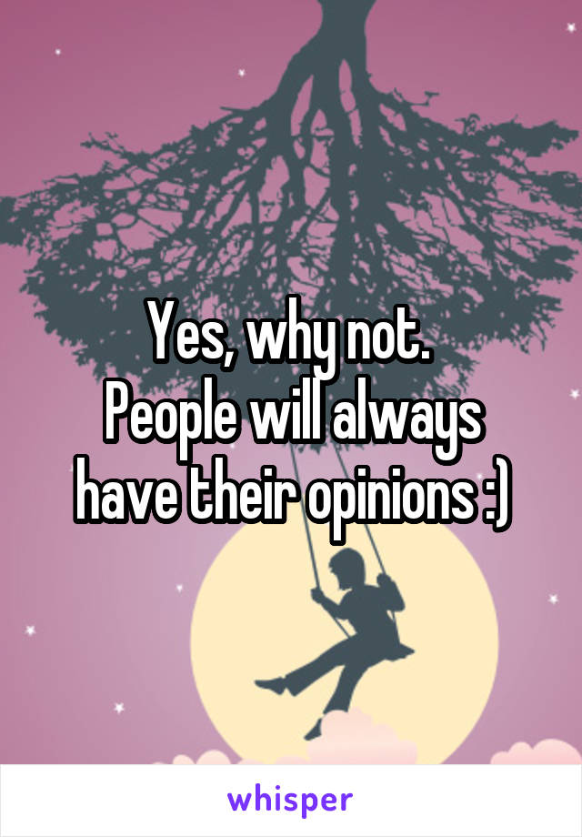 Yes, why not.  People will always have their opinions :)