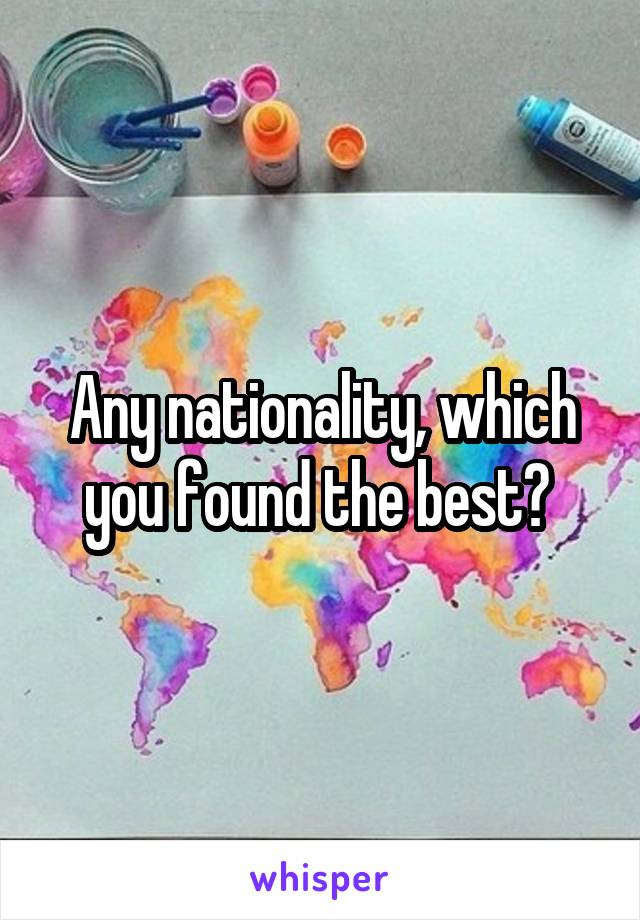 Any nationality, which you found the best?
