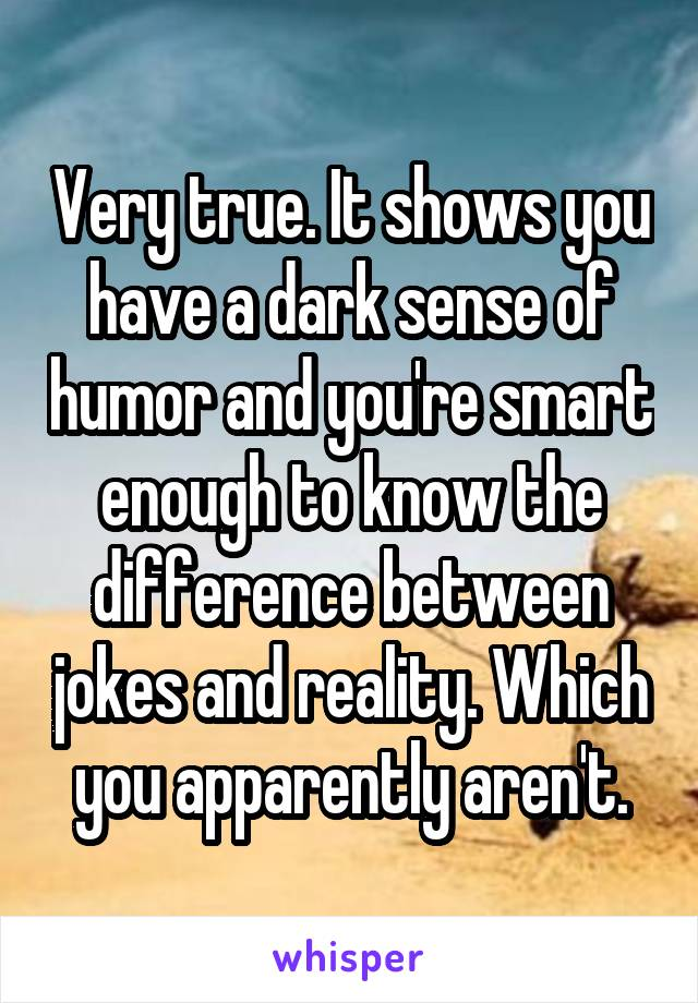 Very true  It shows you have a dark sense of humor and you